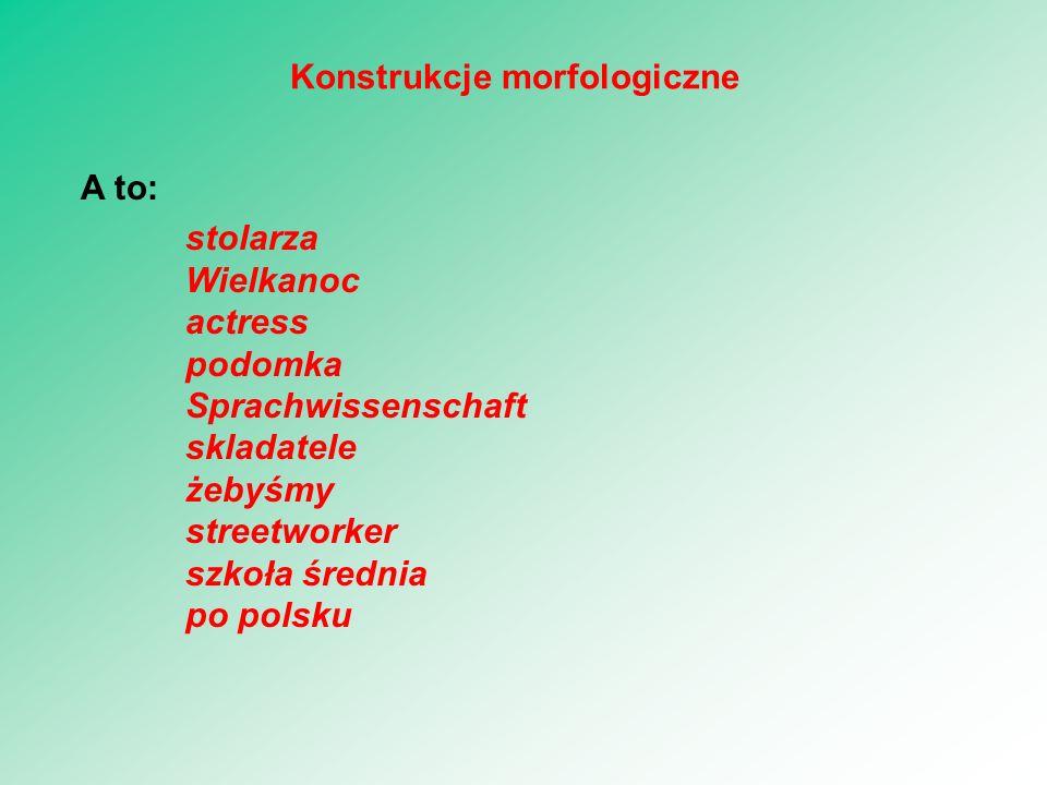 A to: stolarza Wielkanoc actress podomka Sprachwissenschaft skladatele żebyśmy streetworker szkoła średnia po polsku Konstrukcje morfologiczne