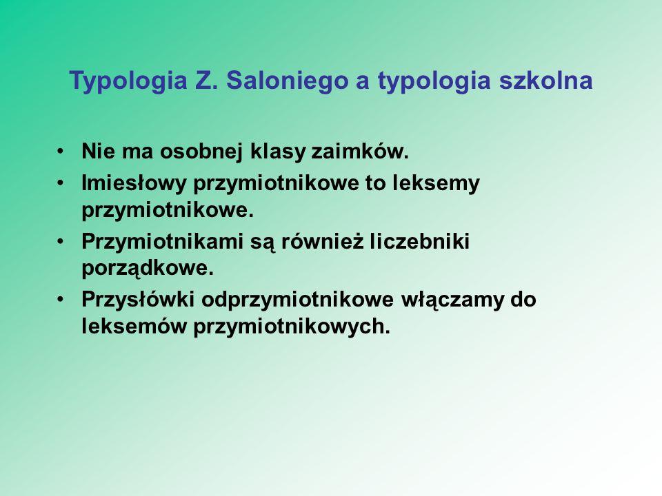 Typologia Z. Saloniego a typologia szkolna Nie ma osobnej klasy zaimków. Imiesłowy przymiotnikowe to leksemy przymiotnikowe. Przymiotnikami są również