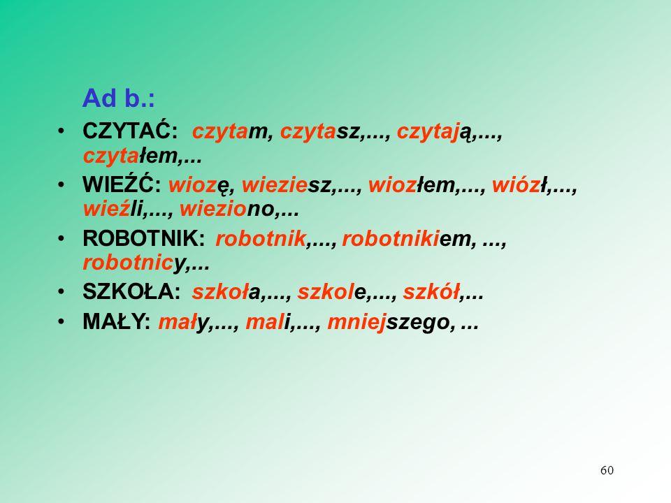 Ad b.: CZYTAĆ:czytam, czytasz,..., czytają,..., czytałem,... WIEŹĆ: wiozę, wieziesz,..., wiozłem,..., wiózł,..., wieźli,..., wieziono,... ROBOTNIK: ro