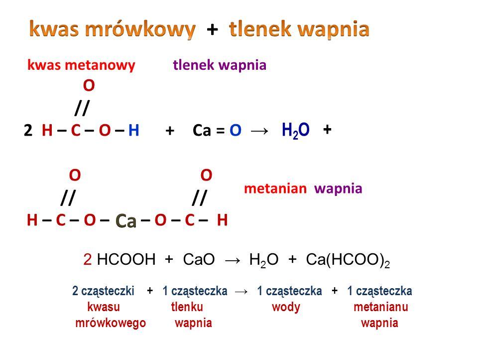 kwas etanowy wodorotlenek glinu etanian glinu O // 3 CH 3 – C – O – H+ – Al → 3 H 2 O + H – O O // CH 3 – C – O – O // CH 3 – C – O – O // CH 3 – C – O – 3 CH 3 COOH + Al(OH) 3 → 3 H 2 O + Al(CH 3 COO) 3 3 cząsteczki + 1 cząsteczka → 3 cząsteczki + 1 cząsteczka kwasu wodorotlenku wody etanianu octowego glinu glinu