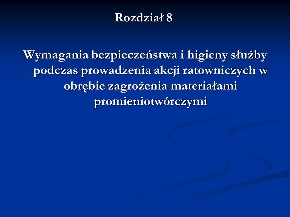 Rozdział 8 Wymagania bezpieczeństwa i higieny służby podczas prowadzenia akcji ratowniczych w obrębie zagrożenia materiałami promieniotwórczymi