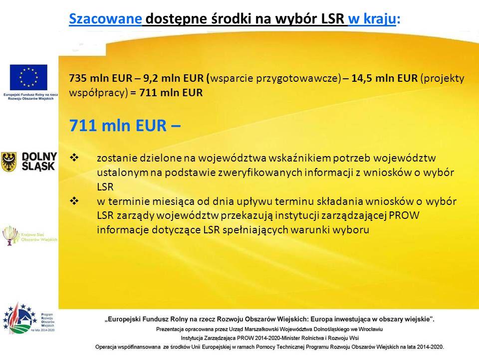 Szacowane dostępne środki na wybór LSR w kraju: 735 mln EUR – 9,2 mln EUR (wsparcie przygotowawcze) – 14,5 mln EUR (projekty współpracy) = 711 mln EUR 711 mln EUR –  zostanie dzielone na województwa wskaźnikiem potrzeb województw ustalonym na podstawie zweryfikowanych informacji z wniosków o wybór LSR  w terminie miesiąca od dnia upływu terminu składania wniosków o wybór LSR zarządy województw przekazują instytucji zarządzającej PROW informacje dotyczące LSR spełniających warunki wyboru