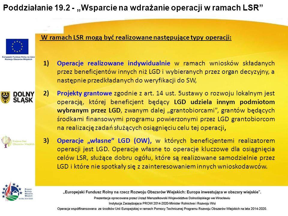 W ramach LSR mogą być realizowane następujące typy operacji: 1) Operacje realizowane indywidualnie w ramach wniosków składanych przez beneficjentów innych niż LGD i wybieranych przez organ decyzyjny, a następnie przedkładanych do weryfikacji do SW, 2) Projekty grantowe zgodnie z art.