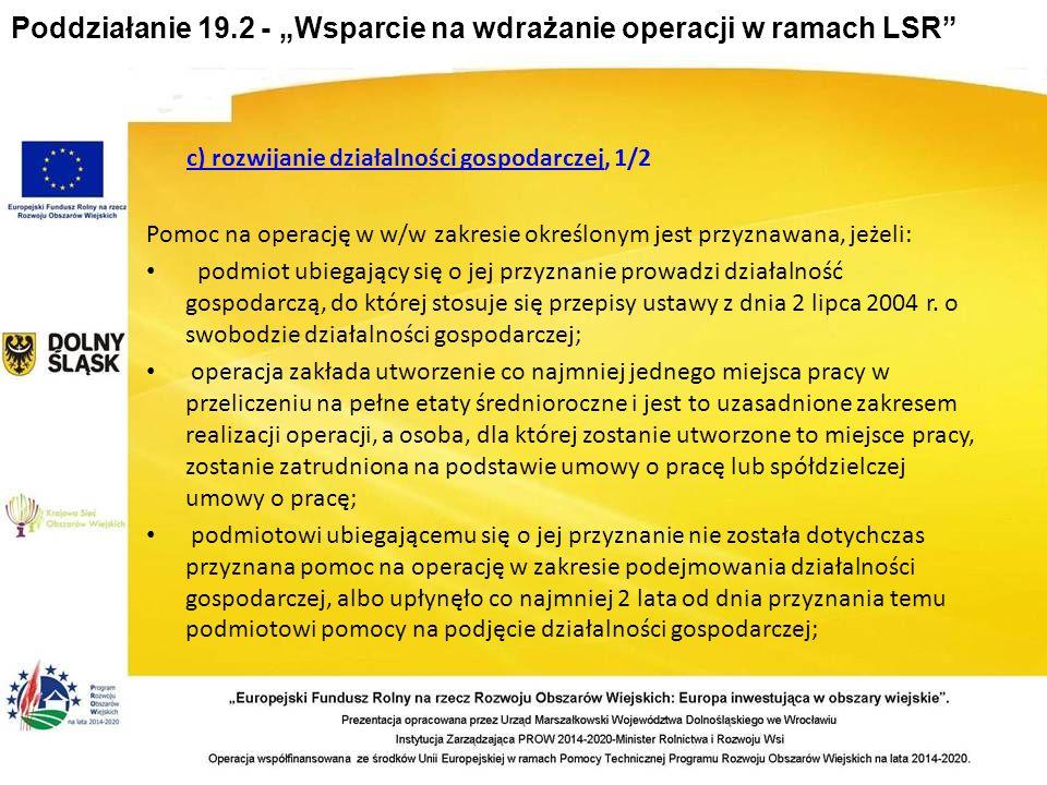"""Poddziałanie 19.2 - """"Wsparcie na wdrażanie operacji w ramach LSR c) rozwijanie działalności gospodarczej, 1/2 Pomoc na operację w w/w zakresie określonym jest przyznawana, jeżeli: podmiot ubiegający się o jej przyznanie prowadzi działalność gospodarczą, do której stosuje się przepisy ustawy z dnia 2 lipca 2004 r."""