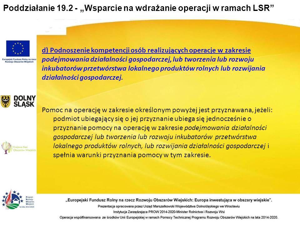 """Poddziałanie 19.2 - """"Wsparcie na wdrażanie operacji w ramach LSR d) Podnoszenie kompetencji osób realizujących operacje w zakresie podejmowania działalności gospodarczej, lub tworzenia lub rozwoju inkubatorów przetwórstwa lokalnego produktów rolnych lub rozwijania działalności gospodarczej."""