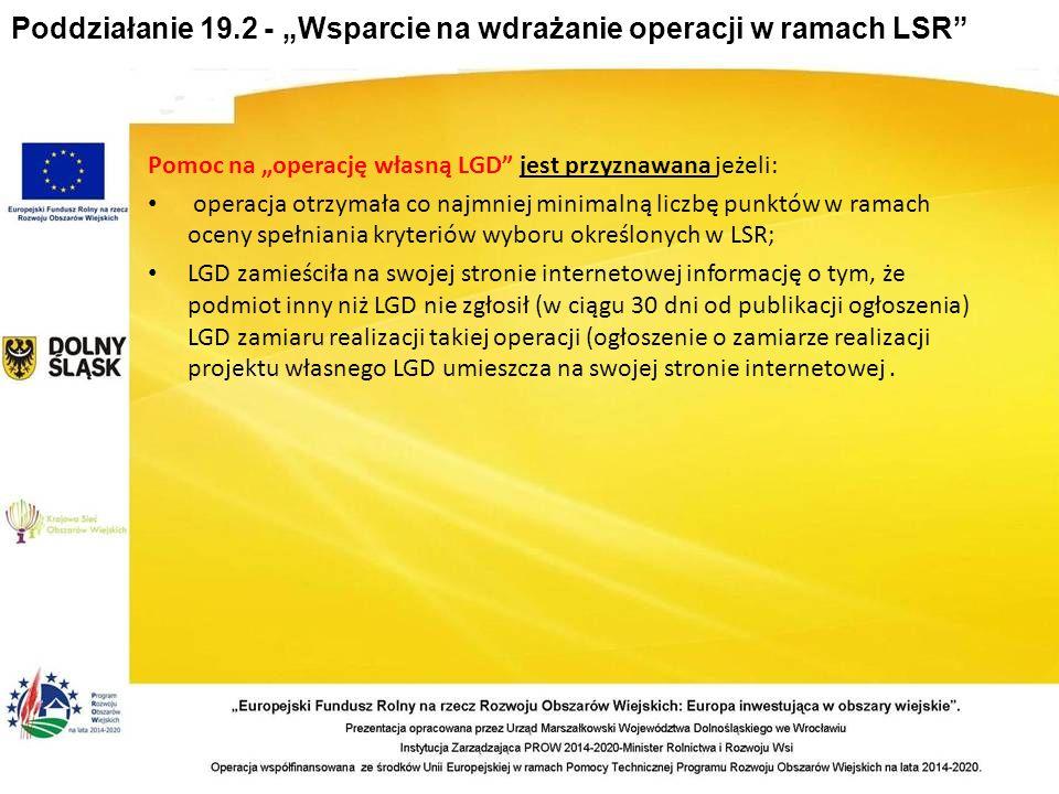 """Poddziałanie 19.2 - """"Wsparcie na wdrażanie operacji w ramach LSR Pomoc na """"operację własną LGD jest przyznawana jeżeli: operacja otrzymała co najmniej minimalną liczbę punktów w ramach oceny spełniania kryteriów wyboru określonych w LSR; LGD zamieściła na swojej stronie internetowej informację o tym, że podmiot inny niż LGD nie zgłosił (w ciągu 30 dni od publikacji ogłoszenia) LGD zamiaru realizacji takiej operacji (ogłoszenie o zamiarze realizacji projektu własnego LGD umieszcza na swojej stronie internetowej."""