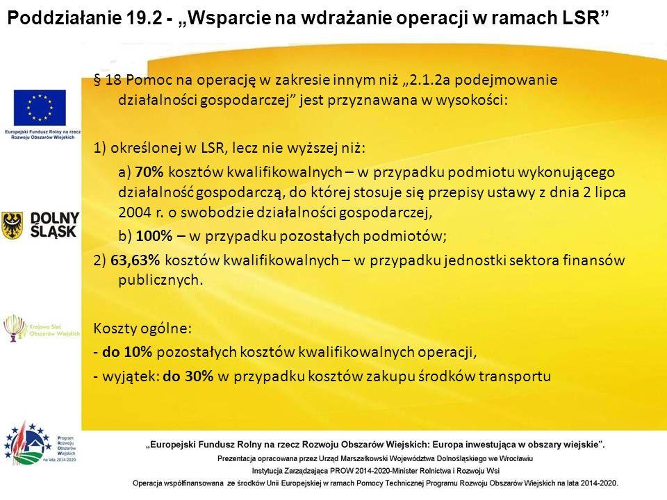 """Poddziałanie 19.2 - """"Wsparcie na wdrażanie operacji w ramach LSR § 18 Pomoc na operację w zakresie innym niż """"2.1.2a podejmowanie działalności gospodarczej jest przyznawana w wysokości: 1) określonej w LSR, lecz nie wyższej niż: a) 70% kosztów kwalifikowalnych – w przypadku podmiotu wykonującego działalność gospodarczą, do której stosuje się przepisy ustawy z dnia 2 lipca 2004 r."""