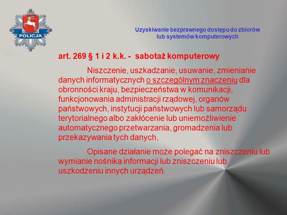 art. 269 § 1 i 2 k.k. - sabotaż komputerowy Niszczenie, uszkadzanie, usuwanie, zmienianie danych informatycznych o szczególnym znaczeniu dla obronnośc