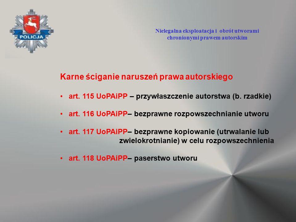 Karne ściganie naruszeń prawa autorskiego art. 115 UoPAiPP – przywłaszczenie autorstwa (b. rzadkie) art. 116 UoPAiPP– bezprawne rozpowszechnianie utwo