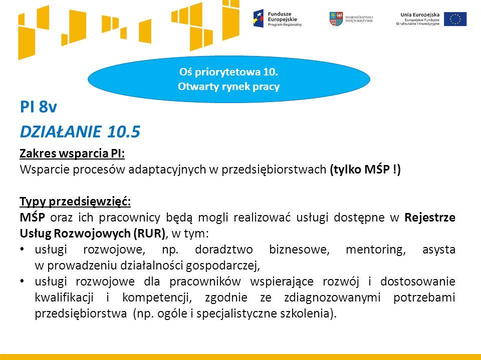 PI 8v DZIAŁANIE 10.5 Zakres wsparcia PI: Wsparcie procesów adaptacyjnych w przedsiębiorstwach (tylko MŚP !) Typy przedsięwzięć: MŚP oraz ich pracownicy będą mogli realizować usługi dostępne w Rejestrze Usług Rozwojowych (RUR), w tym: usługi rozwojowe, np.