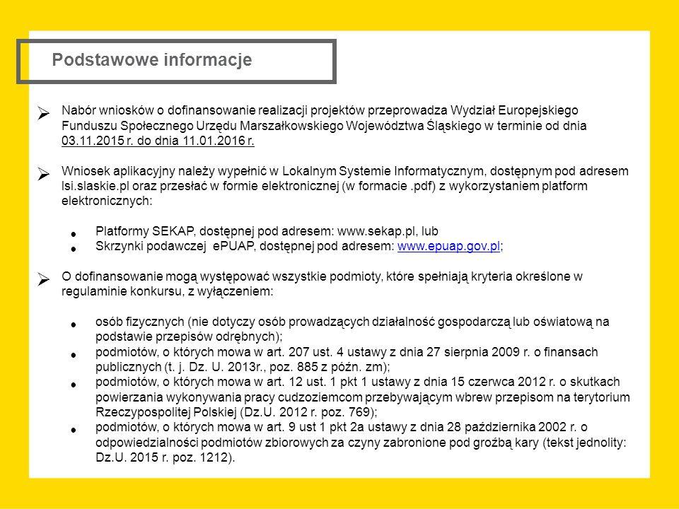 Podstawowe informacje  Nabór wniosków o dofinansowanie realizacji projektów przeprowadza Wydział Europejskiego Funduszu Społecznego Urzędu Marszałkowskiego Województwa Śląskiego w terminie od dnia 03.11.2015 r.
