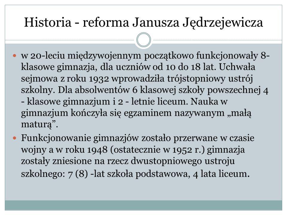 Historia - reforma Janusza Jędrzejewicza w 20-leciu międzywojennym początkowo funkcjonowały 8- klasowe gimnazja, dla uczniów od 10 do 18 lat. Uchwała