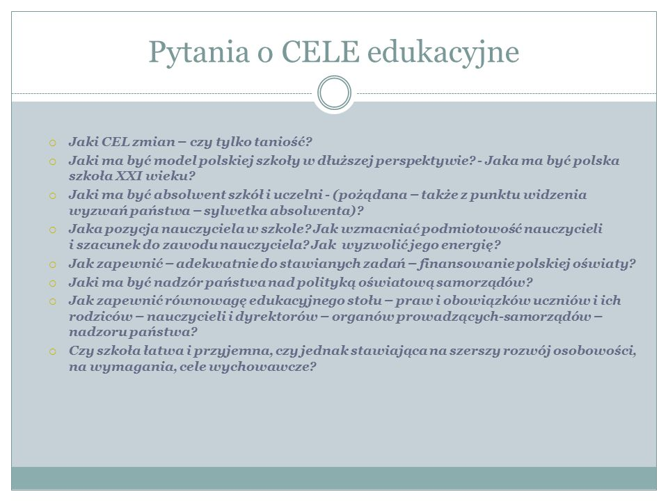 Pytania o CELE edukacyjne  Jaki CEL zmian – czy tylko taniość?  Jaki ma być model polskiej szkoły w dłuższej perspektywie? - Jaka ma być polska szko