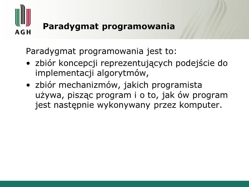 Paradygmat programowania Paradygmat programowania jest to: zbiór koncepcji reprezentujących podejście do implementacji algorytmów, zbiór mechanizmów,