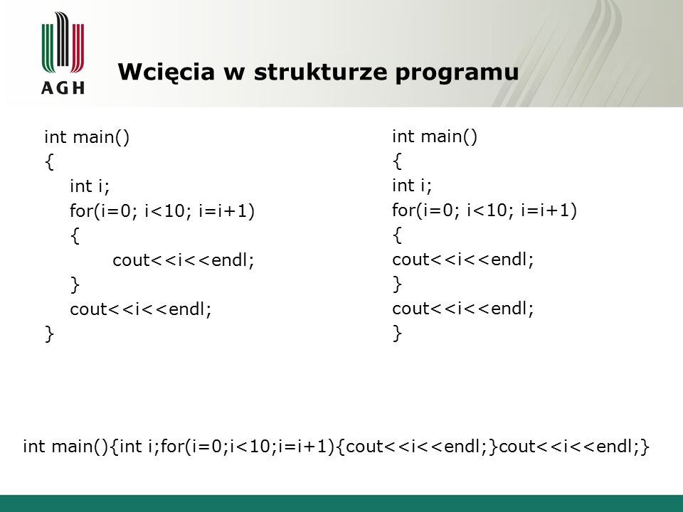 Wcięcia w strukturze programu int main() { int i; for(i=0; i<10; i=i+1) { cout<<i<<endl; } cout<<i<<endl; } int main() { int i; for(i=0; i<10; i=i+1)