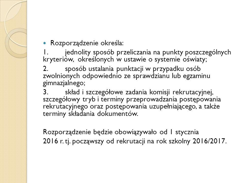 Rozporządzenie określa: 1.jednolity sposób przeliczania na punkty poszczególnych kryteriów, określonych w ustawie o systemie oświaty; 2.sposób ustalania punktacji w przypadku osób zwolnionych odpowiednio ze sprawdzianu lub egzaminu gimnazjalnego; 3.skład i szczegółowe zadania komisji rekrutacyjnej, szczegółowy tryb i terminy przeprowadzania postępowania rekrutacyjnego oraz postępowania uzupełniającego, a także terminy składania dokumentów.