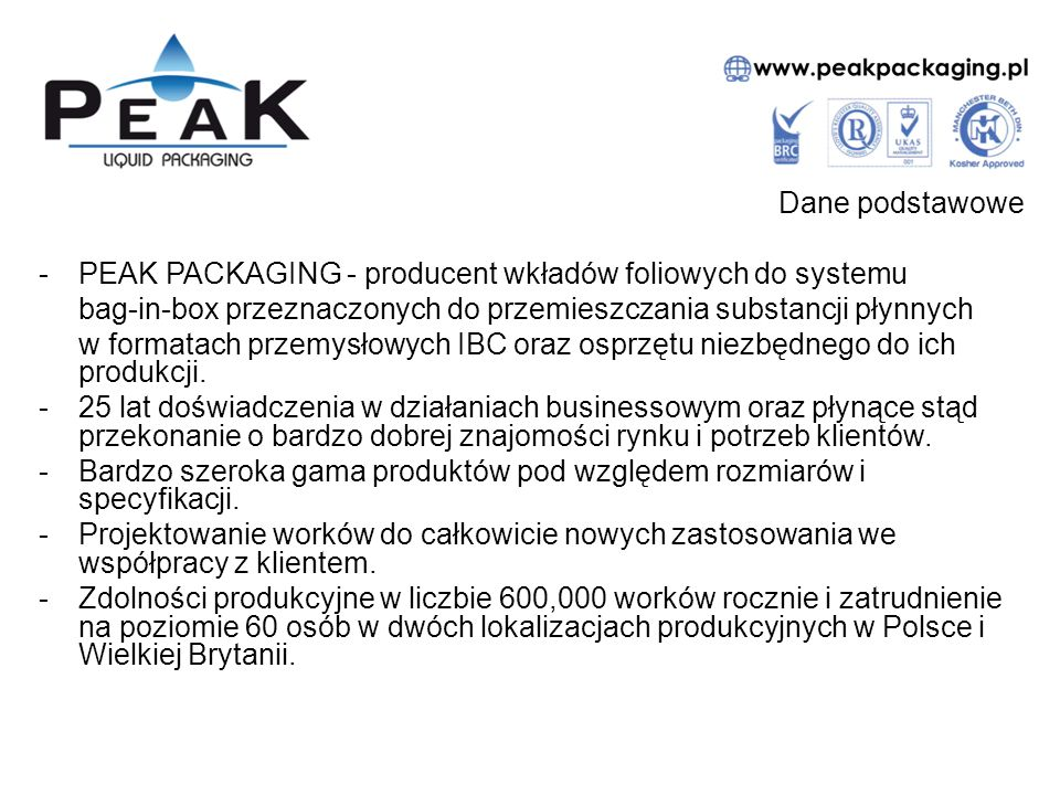 Dane podstawowe -PEAK PACKAGING - producent wkładów foliowych do systemu bag-in-box przeznaczonych do przemieszczania substancji płynnych w formatach przemysłowych IBC oraz osprzętu niezbędnego do ich produkcji.