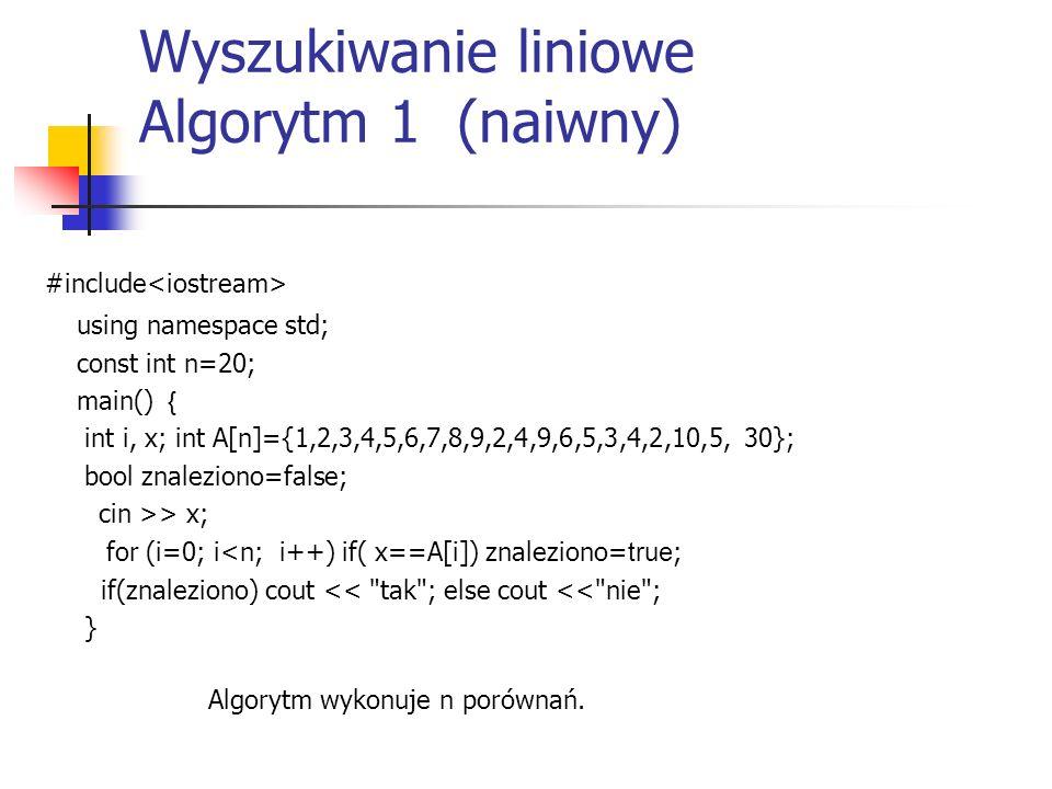 Wyszukiwanie liniowe Algorytm 1 (naiwny) #include using namespace std; const int n=20; main() { int i, x; int A[n]={1,2,3,4,5,6,7,8,9,2,4,9,6,5,3,4,2,