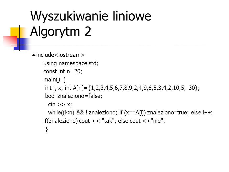 Wyszukiwanie liniowe Algorytm 2 #include using namespace std; const int n=20; main() { int i, x; int A[n]={1,2,3,4,5,6,7,8,9,2,4,9,6,5,3,4,2,10,5, 30}