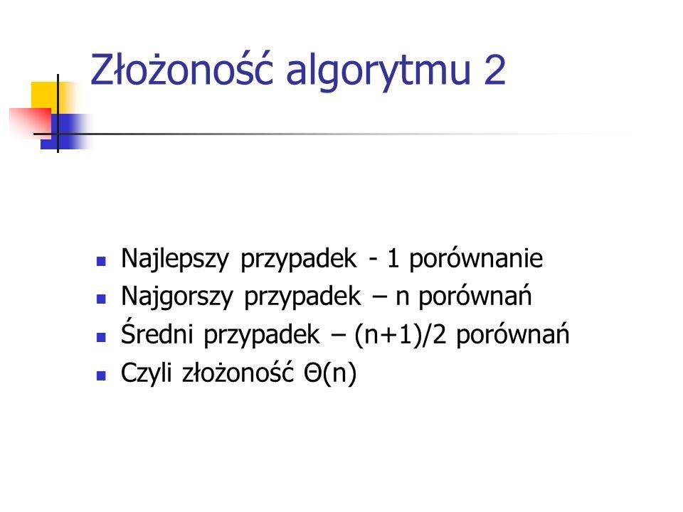 Złożoność algorytmu 2 Najlepszy przypadek - 1 porównanie Najgorszy przypadek – n porównań Średni przypadek – (n+1)/2 porównań Czyli złożoność Θ(n)