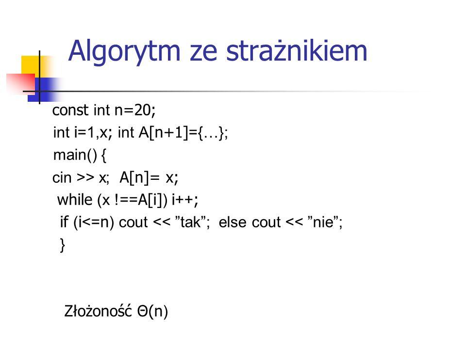 "Algorytm ze strażnikiem const int n=20; int i =1, x; int A [n+1] ={…}; main() { cin >> x; A[n]= x; while (x !== A[i] ) i ++ ; if ( i <= n ) cout << ""t"