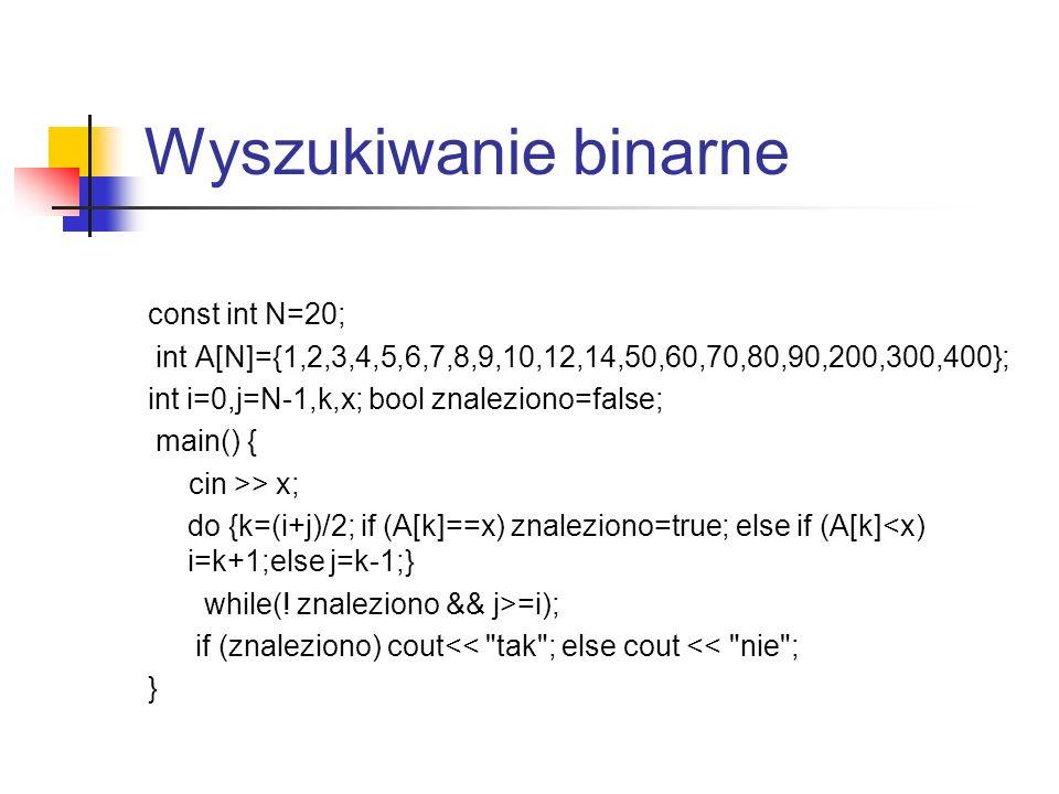 Wyszukiwanie binarne const int N=20; int A[N]={1,2,3,4,5,6,7,8,9,10,12,14,50,60,70,80,90,200,300,400}; int i=0,j=N-1,k,x; bool znaleziono=false; main(