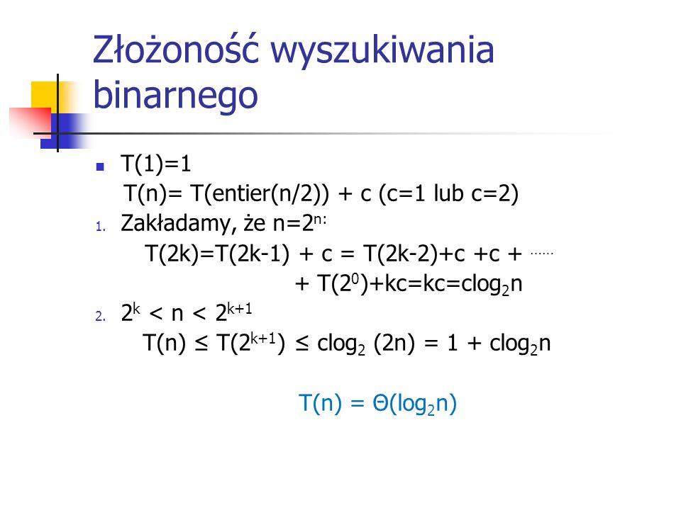 Złożoność wyszukiwania binarnego T(1)=1 T(n)= T(entier(n/2)) + c (c=1 lub c=2) 1. Zakładamy, że n=2 n: T(2k)=T(2k-1) + c = T(2k-2)+c +c + …… + T(2 0 )