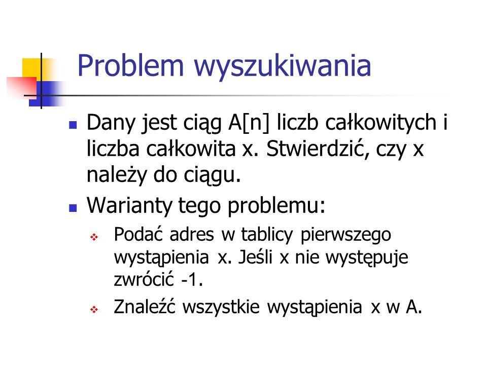 Wyszukiwanie liniowe Algorytm 1 (naiwny) #include using namespace std; const int n=20; main() { int i, x; int A[n]={1,2,3,4,5,6,7,8,9,2,4,9,6,5,3,4,2,10,5, 30}; bool znaleziono=false; cin >> x; for (i=0; i<n; i++) if( x==A[i]) znaleziono= true ; if(znaleziono) cout << tak ; else cout << nie ; } Algorytm wykonuje n porównań.
