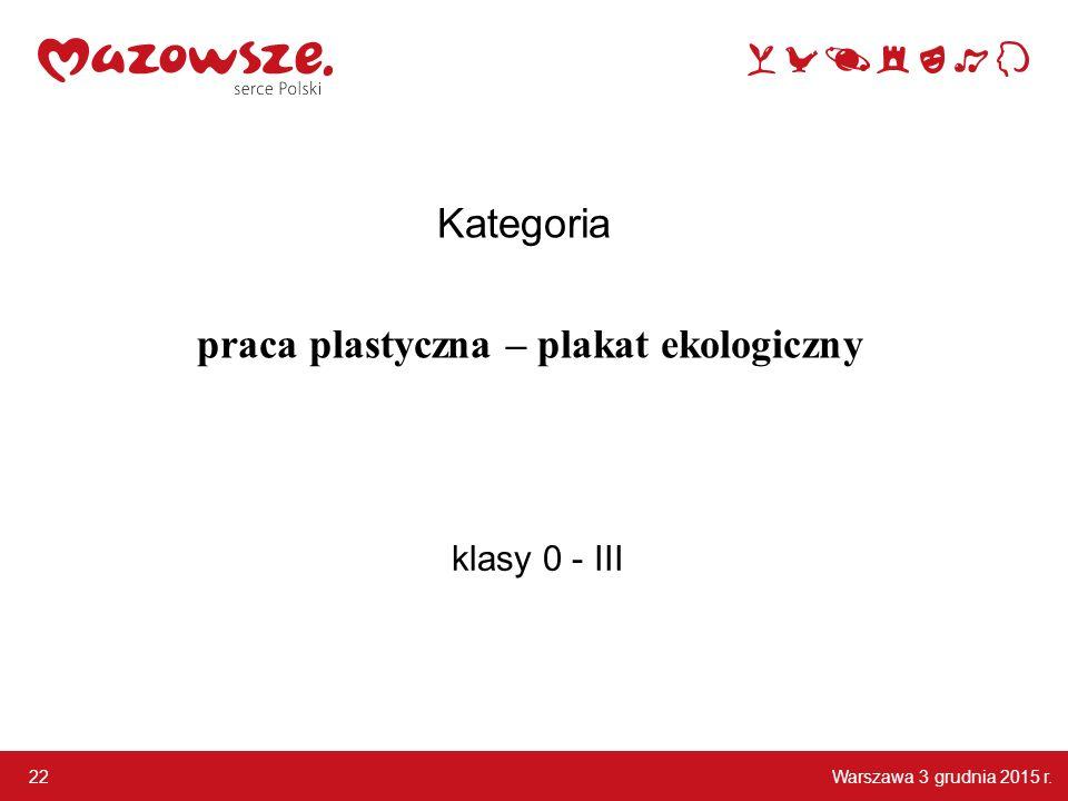 Warszawa 3 grudnia 2015 r. 22 klasy 0 - III Kategoria praca plastyczna – plakat ekologiczny