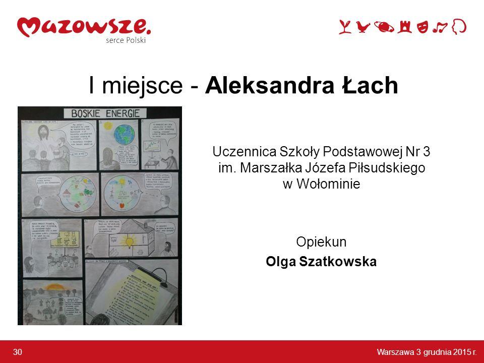 Warszawa 3 grudnia 2015 r.30 I miejsce - Aleksandra Łach Uczennica Szkoły Podstawowej Nr 3 im.