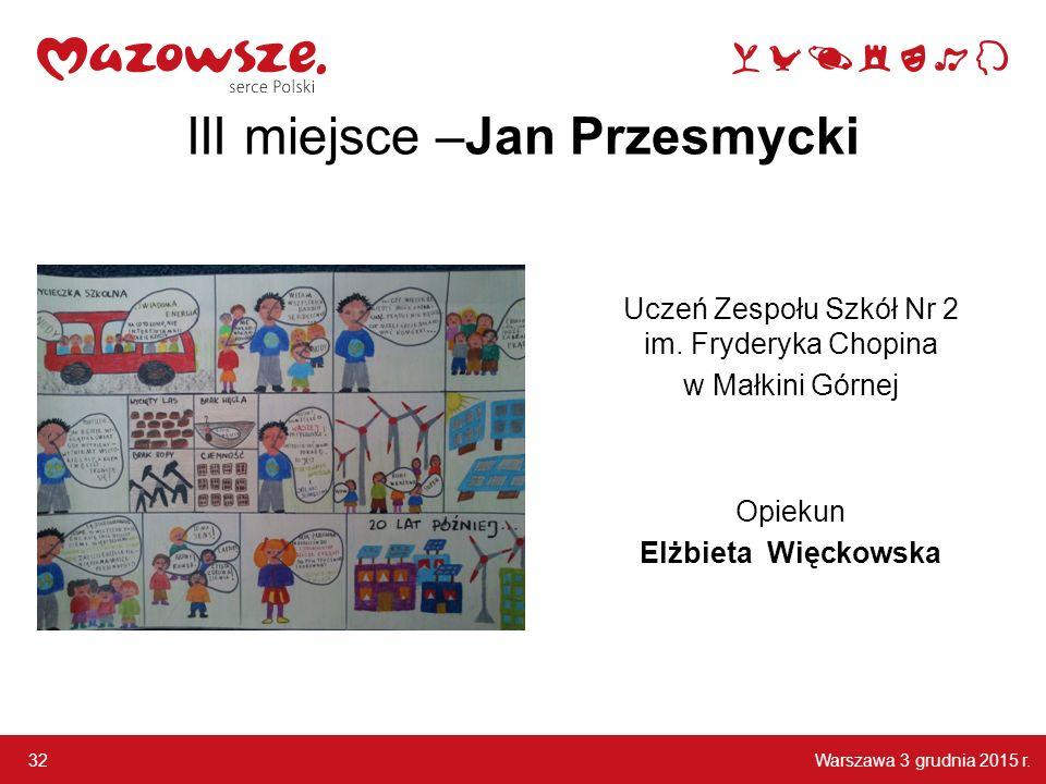 Warszawa 3 grudnia 2015 r.32 III miejsce –Jan Przesmycki Uczeń Zespołu Szkół Nr 2 im.