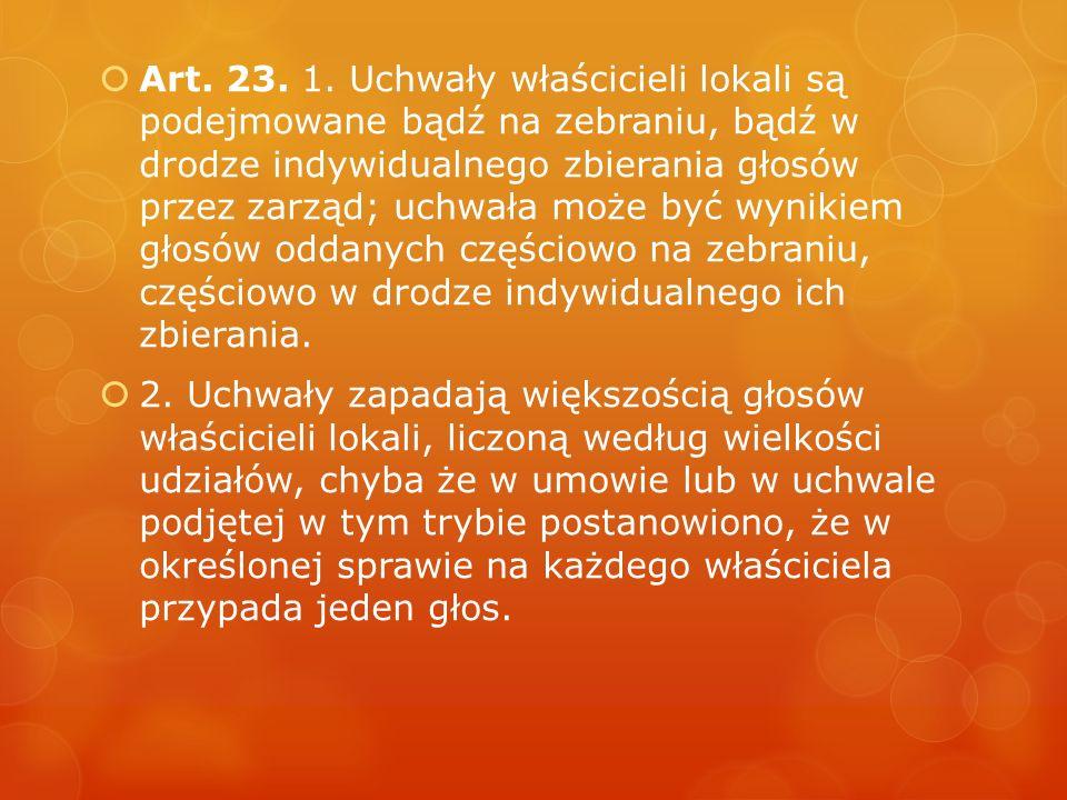  Art. 23. 1. Uchwały właścicieli lokali są podejmowane bądź na zebraniu, bądź w drodze indywidualnego zbierania głosów przez zarząd; uchwała może być