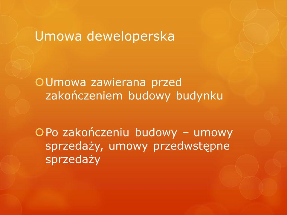 Umowa deweloperska  Umowa zawierana przed zakończeniem budowy budynku  Po zakończeniu budowy – umowy sprzedaży, umowy przedwstępne sprzedaży