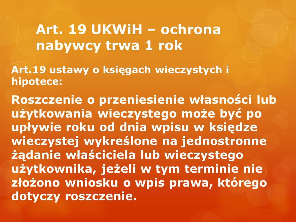 Art. 19 UKWiH – ochrona nabywcy trwa 1 rok Art.19 ustawy o księgach wieczystych i hipotece: Roszczenie o przeniesienie własności lub użytkowania wiecz