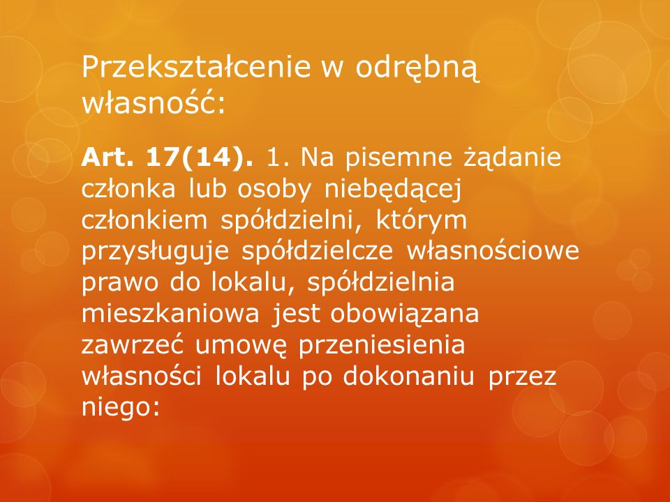 Przekształcenie w odrębną własność: Art. 17(14). 1. Na pisemne żądanie członka lub osoby niebędącej członkiem spółdzielni, którym przysługuje spółdzie