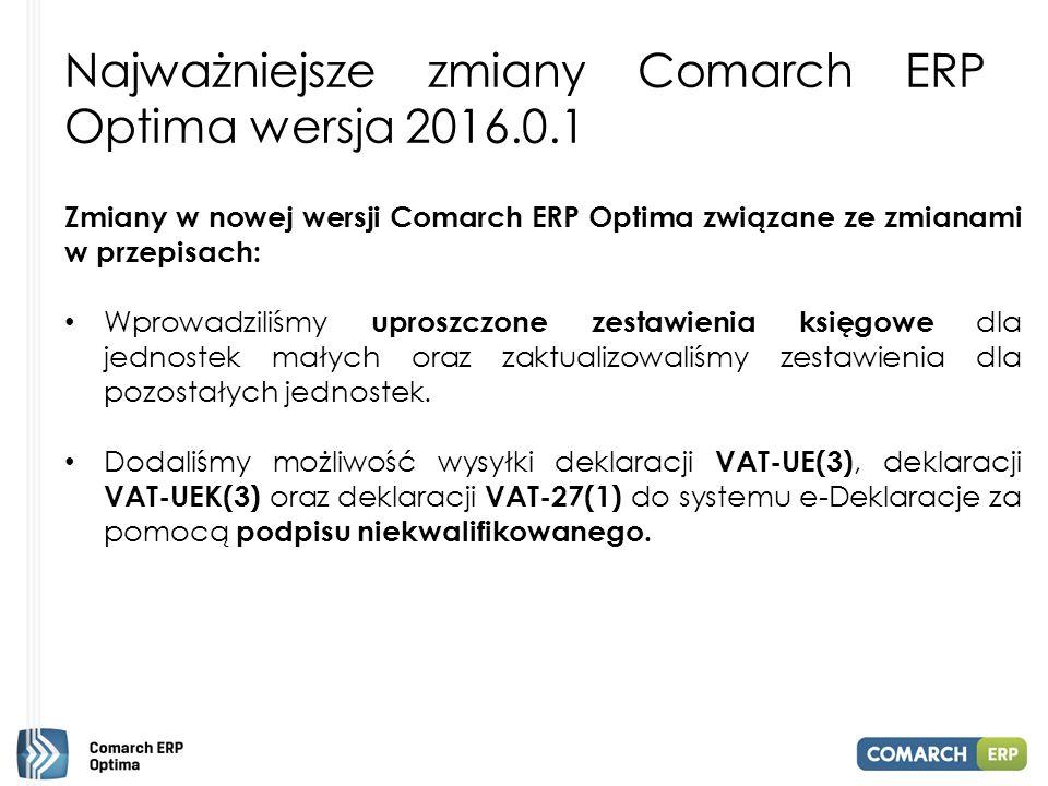Najważniejsze zmiany Comarch ERP Optima wersja 2016.0.1 Nowości Comarch ERP Optima 2016.0.1, które zasługują na szczególną uwagę: Wprowadziliśmy mechanizm weryfikacji e-Deklaracji wysyłanych z programu Comarch ERP Optima.