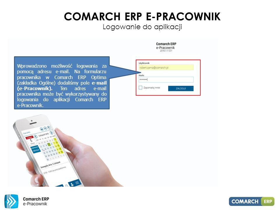 COMARCH ERP E-PRACOWNIK Logowanie do aplikacji Wprowadzono możliwość logowania za pomocą adresu e-mail.