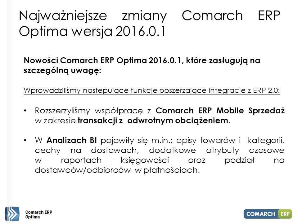 Najważniejsze zmiany Comarch ERP Optima wersja 2016.0.1 Nowości Comarch ERP Optima 2016.0.1, które zasługują na szczególną uwagę: Wprowadziliśmy następujące funkcje poszerzające integracje z ERP 2.0: Rozszerzyliśmy współpracę z Comarch ERP Mobile Sprzedaż w zakresie transakcji z odwrotnym obciążeniem.
