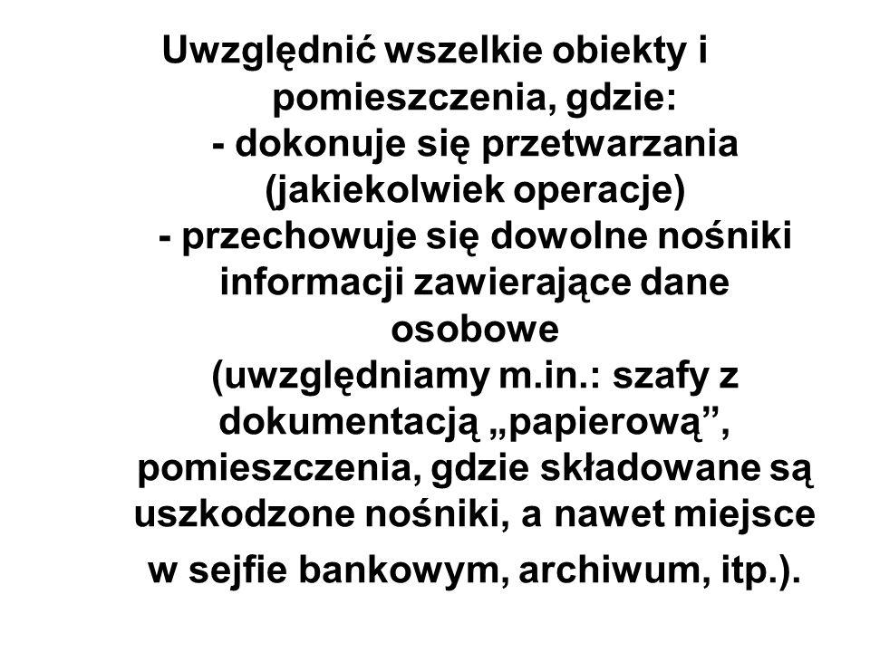 """Uwzględnić wszelkie obiekty i pomieszczenia, gdzie: - dokonuje się przetwarzania (jakiekolwiek operacje) - przechowuje się dowolne nośniki informacji zawierające dane osobowe (uwzględniamy m.in.: szafy z dokumentacją """"papierową , pomieszczenia, gdzie składowane są uszkodzone nośniki, a nawet miejsce w sejfie bankowym, archiwum, itp.)."""