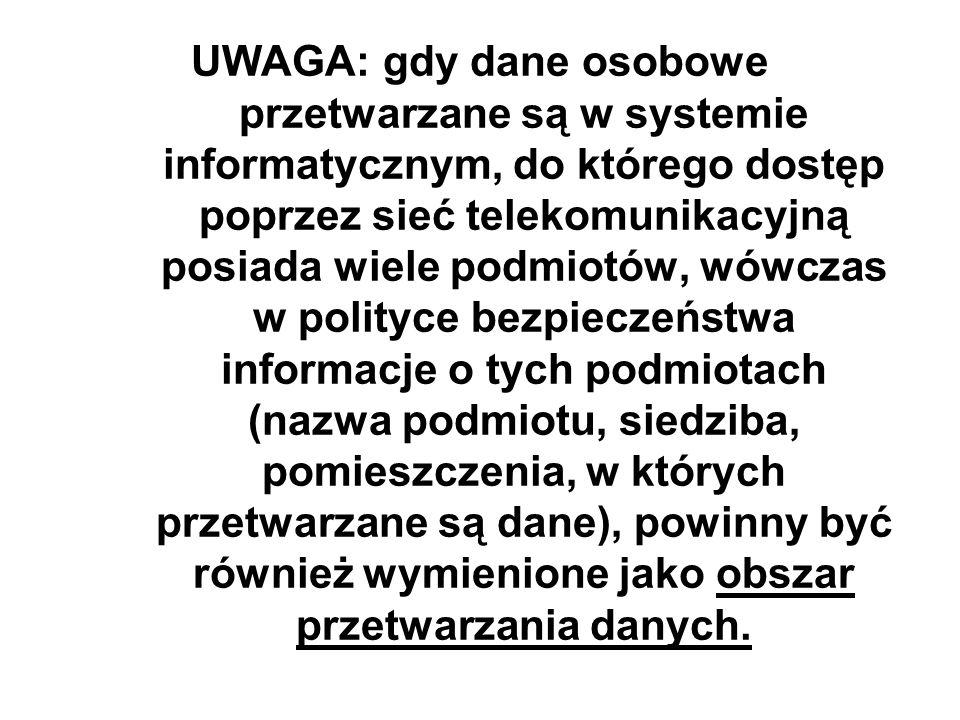UWAGA: gdy dane osobowe przetwarzane są w systemie informatycznym, do którego dostęp poprzez sieć telekomunikacyjną posiada wiele podmiotów, wówczas w polityce bezpieczeństwa informacje o tych podmiotach (nazwa podmiotu, siedziba, pomieszczenia, w których przetwarzane są dane), powinny być również wymienione jako obszar przetwarzania danych.