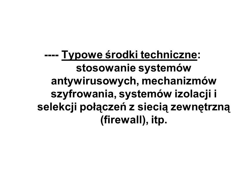 ---- Typowe środki techniczne: stosowanie systemów antywirusowych, mechanizmów szyfrowania, systemów izolacji i selekcji połączeń z siecią zewnętrzną (firewall), itp.