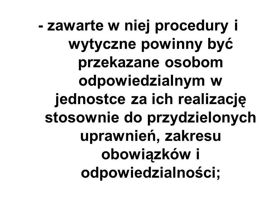 - zawarte w niej procedury i wytyczne powinny być przekazane osobom odpowiedzialnym w jednostce za ich realizację stosownie do przydzielonych uprawnie