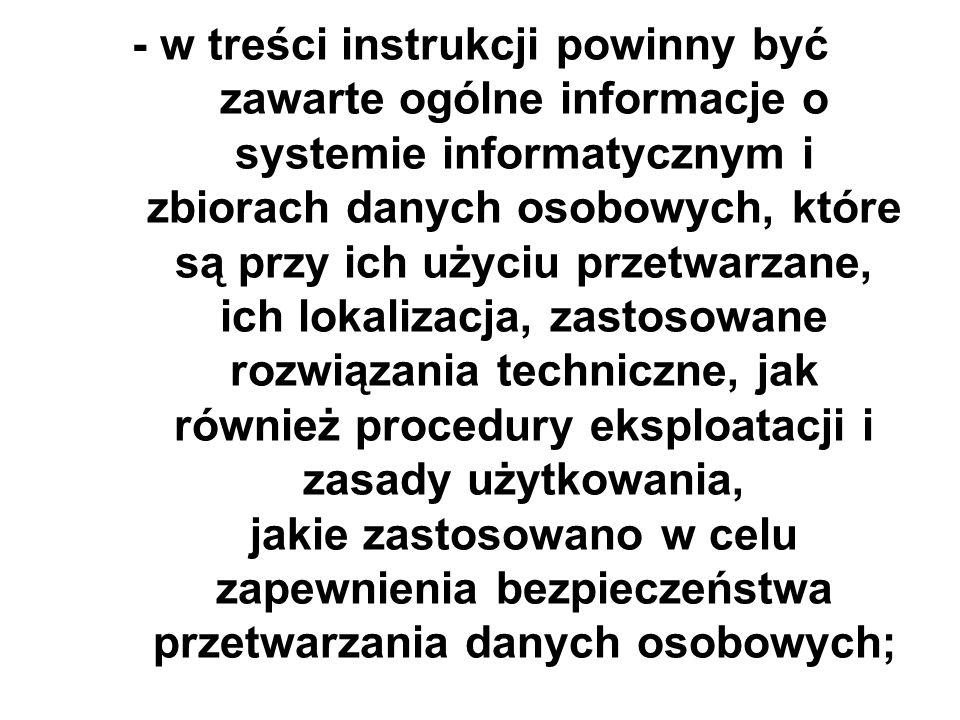 - w treści instrukcji powinny być zawarte ogólne informacje o systemie informatycznym i zbiorach danych osobowych, które są przy ich użyciu przetwarzane, ich lokalizacja, zastosowane rozwiązania techniczne, jak również procedury eksploatacji i zasady użytkowania, jakie zastosowano w celu zapewnienia bezpieczeństwa przetwarzania danych osobowych;