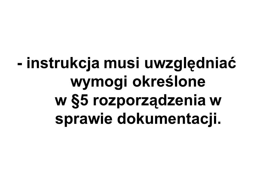 - instrukcja musi uwzględniać wymogi określone w §5 rozporządzenia w sprawie dokumentacji.
