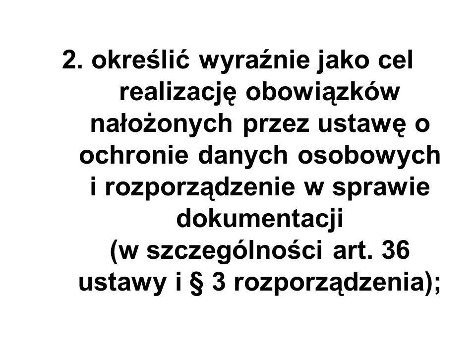 2. określić wyraźnie jako cel realizację obowiązków nałożonych przez ustawę o ochronie danych osobowych i rozporządzenie w sprawie dokumentacji (w szc