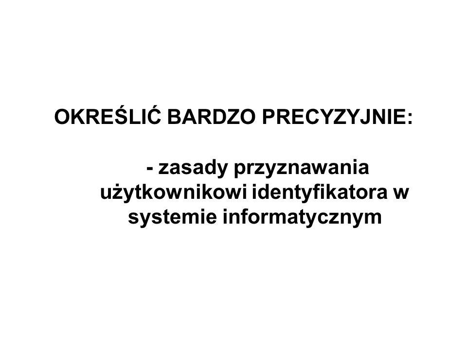 OKREŚLIĆ BARDZO PRECYZYJNIE: - zasady przyznawania użytkownikowi identyfikatora w systemie informatycznym