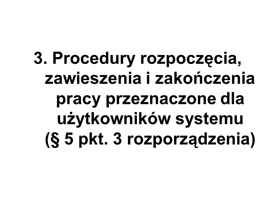 3. Procedury rozpoczęcia, zawieszenia i zakończenia pracy przeznaczone dla użytkowników systemu (§ 5 pkt. 3 rozporządzenia)