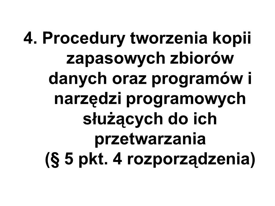 4. Procedury tworzenia kopii zapasowych zbiorów danych oraz programów i narzędzi programowych służących do ich przetwarzania (§ 5 pkt. 4 rozporządzeni
