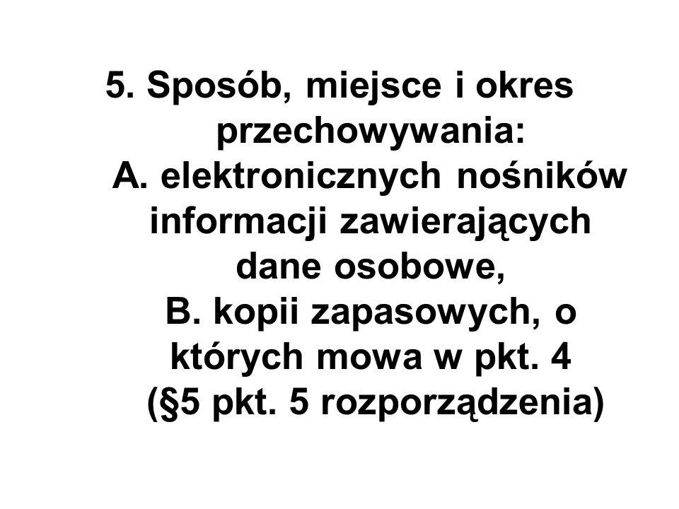 5. Sposób, miejsce i okres przechowywania: A. elektronicznych nośników informacji zawierających dane osobowe, B. kopii zapasowych, o których mowa w pk
