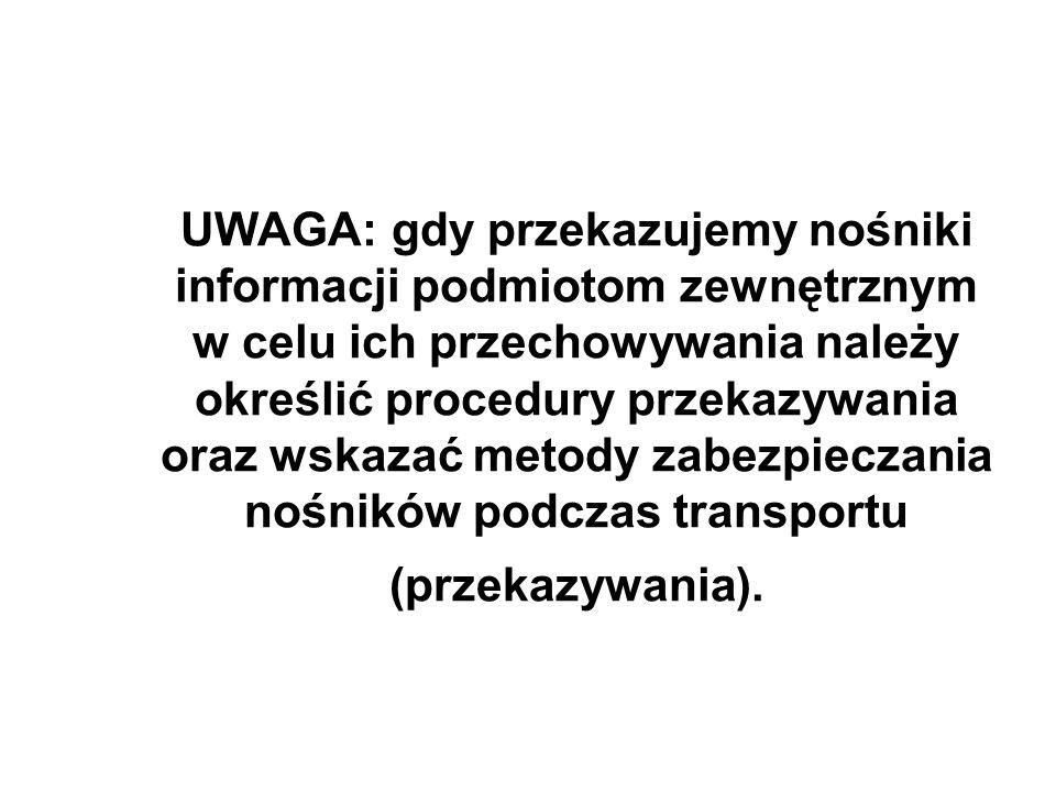 UWAGA: gdy przekazujemy nośniki informacji podmiotom zewnętrznym w celu ich przechowywania należy określić procedury przekazywania oraz wskazać metody zabezpieczania nośników podczas transportu (przekazywania).